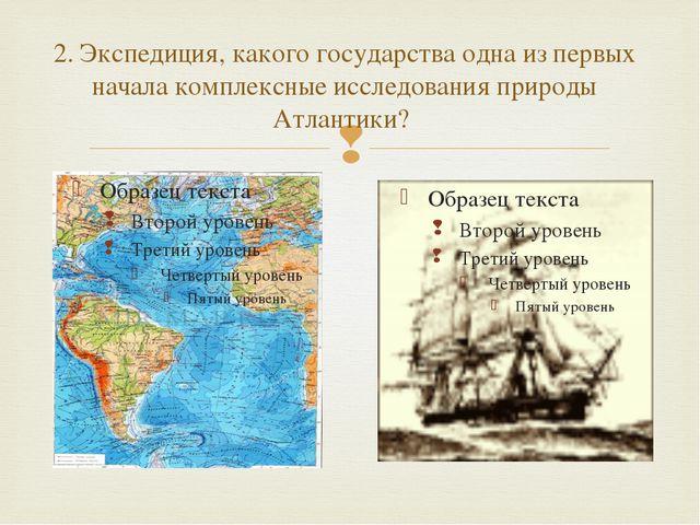 2. Экспедиция, какого государства одна из первых начала комплексные исследова...