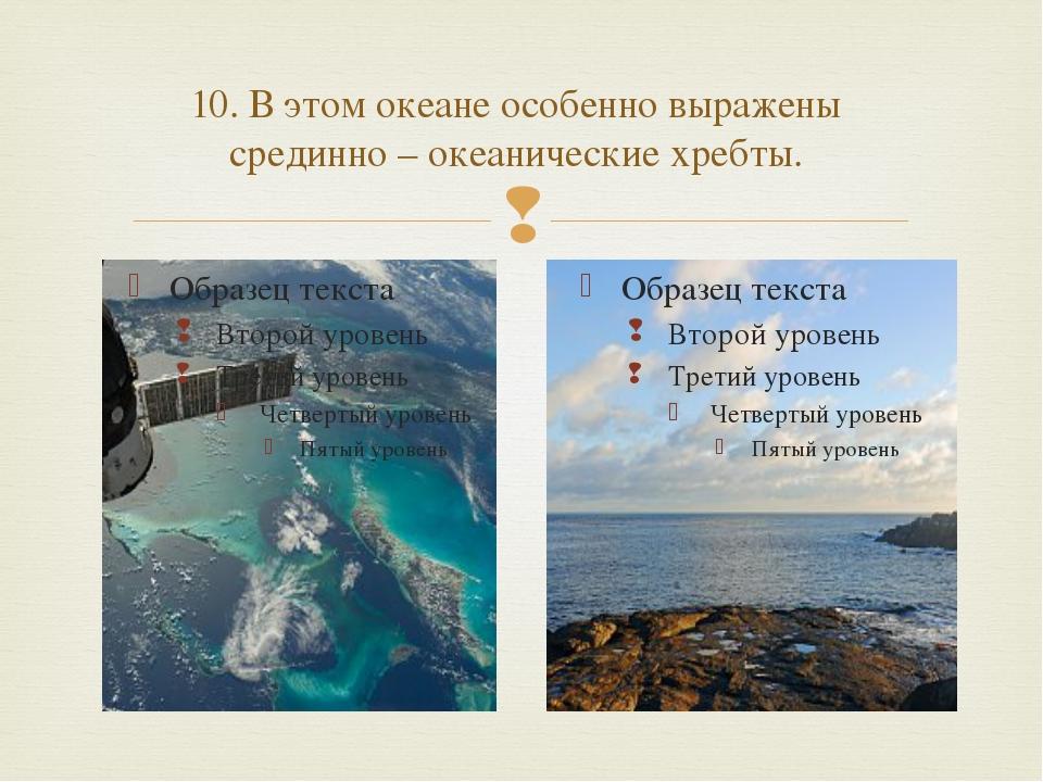 10. В этом океане особенно выражены срединно – океанические хребты. 