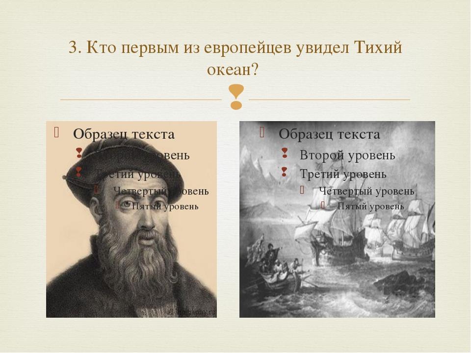 3. Кто первым из европейцев увидел Тихий океан? 