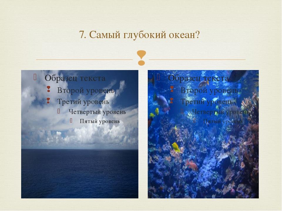 7. Самый глубокий океан? 