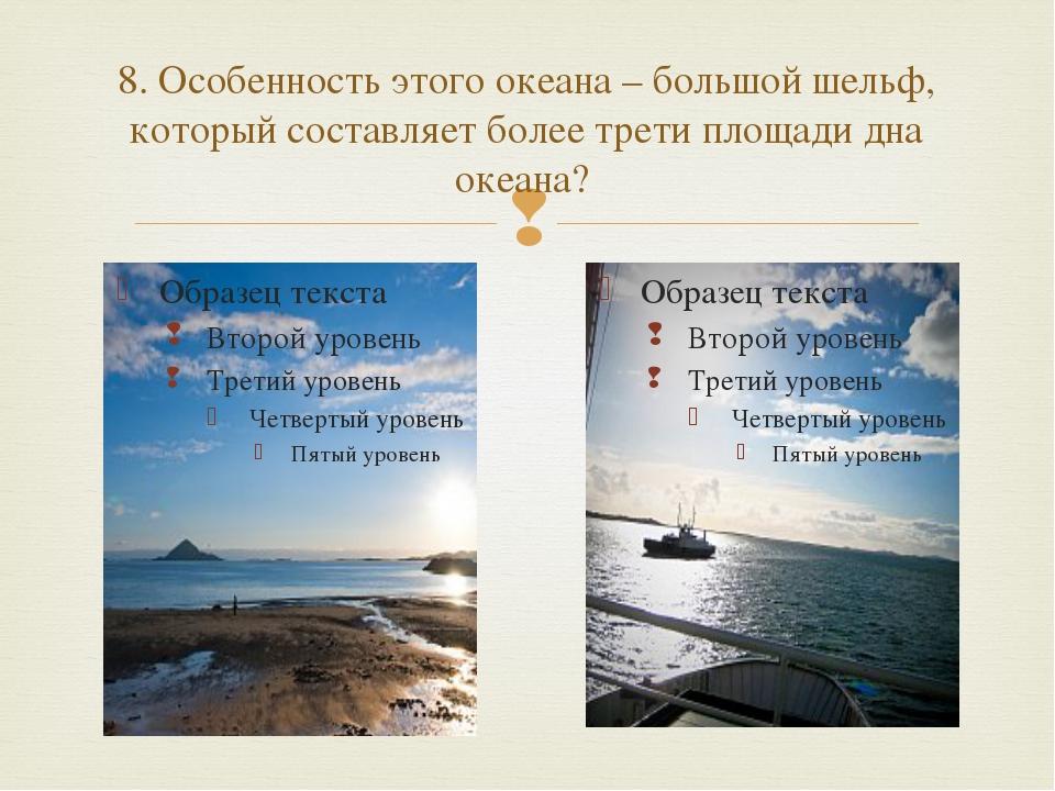 8. Особенность этого океана – большой шельф, который составляет более трети п...