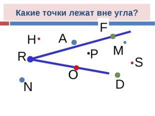 P N O S D Какие точки лежат вне угла? M H R А F