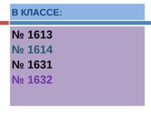 В КЛАССЕ: № 1613 № 1614 № 1631 № 1632