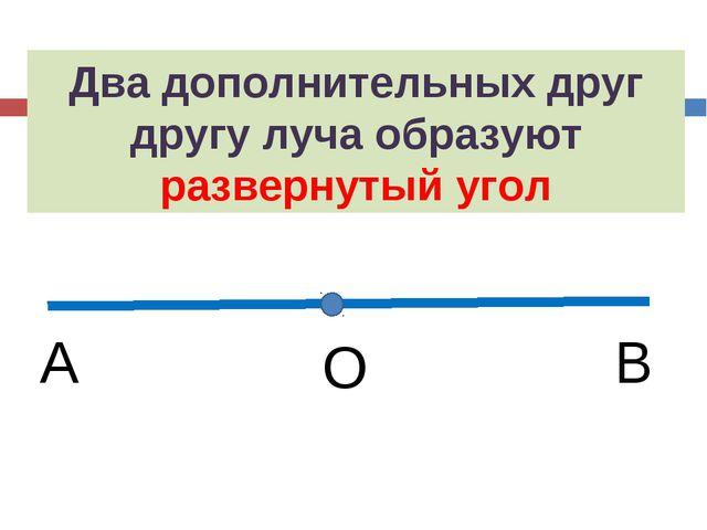 Два дополнительных друг другу луча образуют развернутый угол О А В