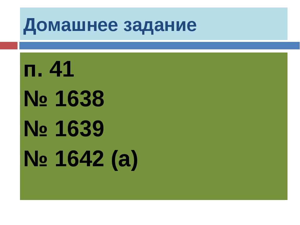 Домашнее задание п. 41 № 1638 № 1639 № 1642 (а)