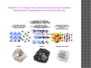 Кристаллы – это твердые тела, атомы или молекулы которых занимают определенны