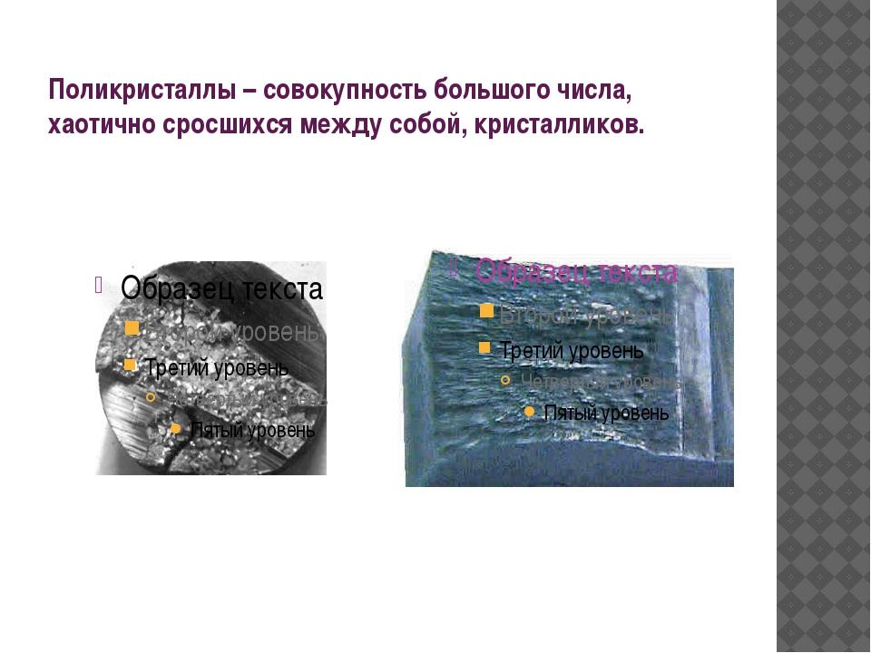 Поликристаллы – совокупность большого числа, хаотично сросшихся между собой,...