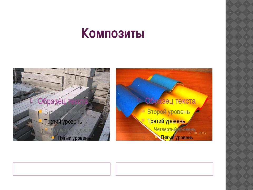 Композиты Железобетон-сочетание бетона и стальной арматуры. Стеклопластик –см...