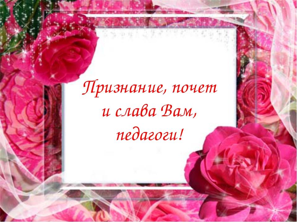 Признание, почет и слава Вам, педагоги!