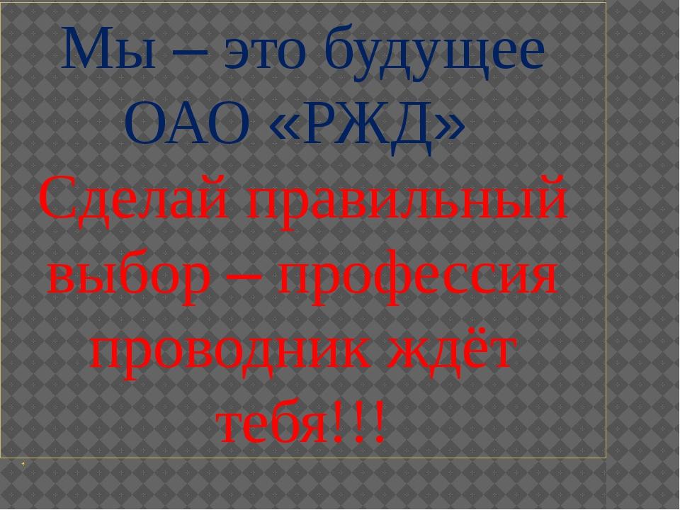 Мы – это будущее ОАО «РЖД» Сделай правильный выбор – профессия проводник ждёт...