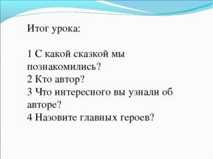 Итог урока: 1 С какой сказкой мы познакомились? 2 Кто автор? 3 Что интересног