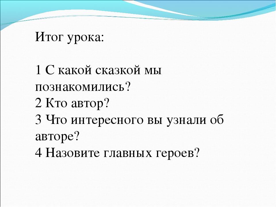 Итог урока: 1 С какой сказкой мы познакомились? 2 Кто автор? 3 Что интересног...