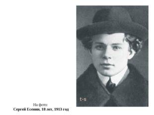 На фото: Сергей Есенин, 18 лет, 1913 год