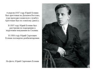 4 апреля 1937 года Юрий Есенин был арестован на Дальнем Востоке, (где проход