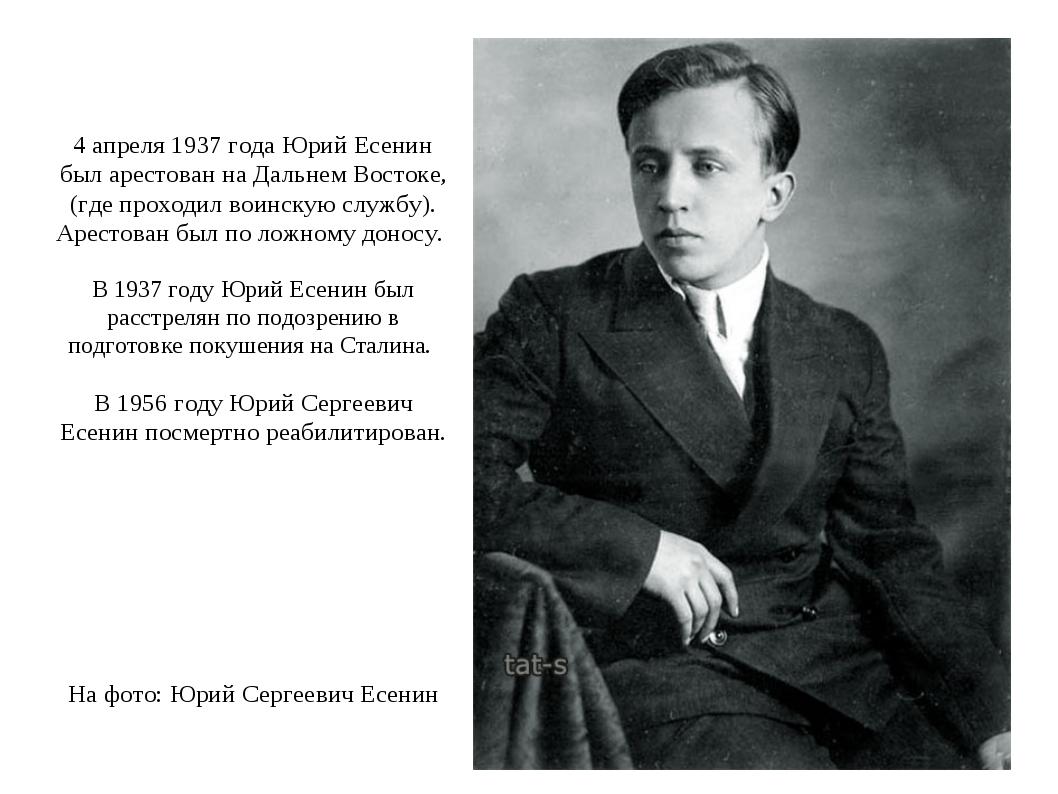4 апреля 1937 года Юрий Есенин был арестован на Дальнем Востоке, (где проход...