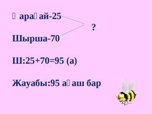 Қарағай-25 ? Шырша-70 Ш:25+70=95 (а) Жауабы:95 ағаш бар