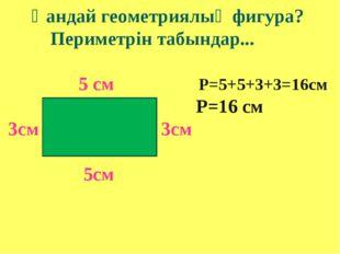 Қандай геометриялық фигура? Периметрін табындар... 5 см Р=5+5+3+3=16см Р=16