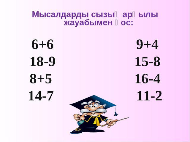 Мысалдарды сызық арқылы жауабымен қос: 6+6 9+4 18-9 15-8 8+5 16-4 14-7 11-2
