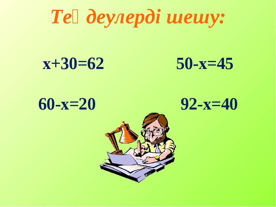 Теңдеулерді шешу: х+30=62 50-х=45 60-х=20 92-х=40