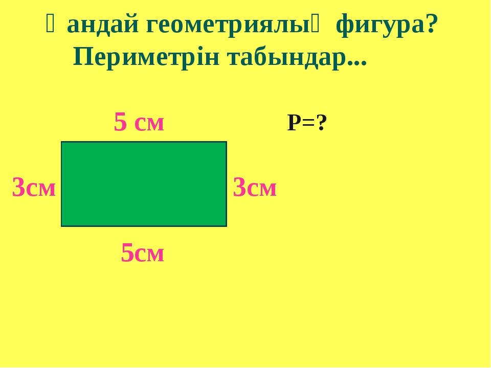 Қандай геометриялық фигура? Периметрін табындар... 5 см Р=? 3см 3см 5см
