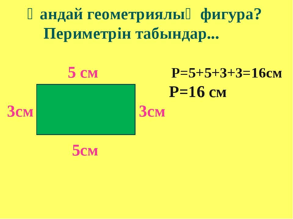 Қандай геометриялық фигура? Периметрін табындар... 5 см Р=5+5+3+3=16см Р=16...