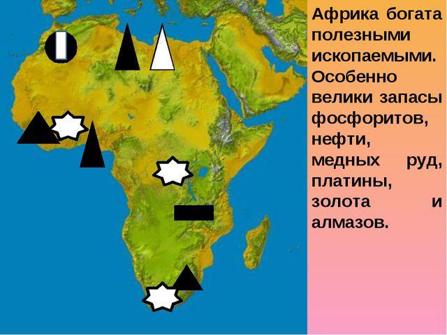 Африка богата полезными ископаемыми. Особенно велики запасы фосфоритов, нефти...