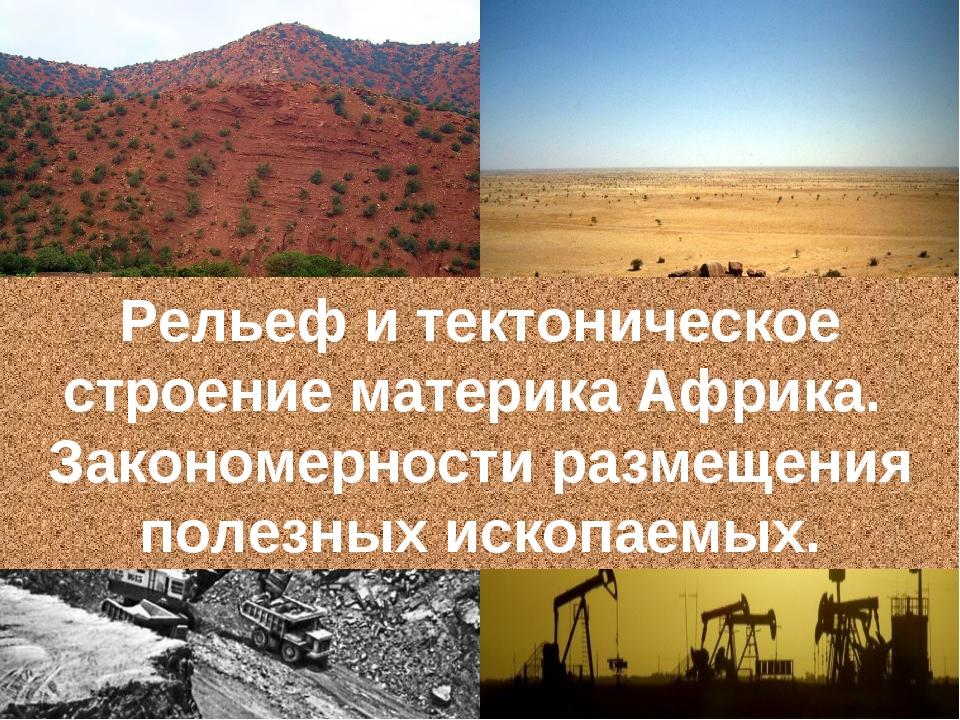 Рельеф и тектоническое строение материка Африка. Закономерности размещения по...