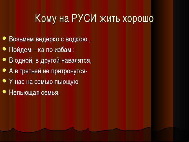 Кому на РУСИ жить хорошо Возьмем ведерко с водкою , Пойдем – ка по избам : В...
