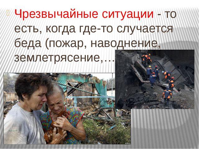Чрезвычайные ситуации - то есть, когда где-то случается беда (пожар, наводнен...