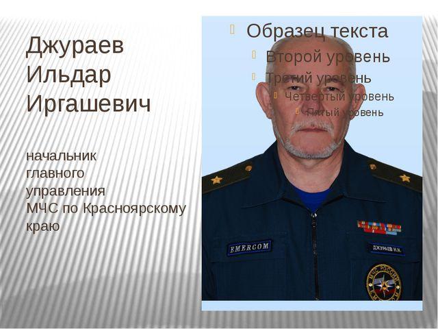 Джураев Ильдар Иргашевич начальник главного управления МЧС по Красноярскому к...