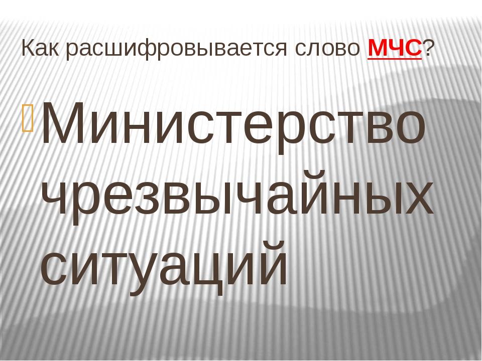 Как расшифровывается слово МЧС? Министерство чрезвычайных ситуаций