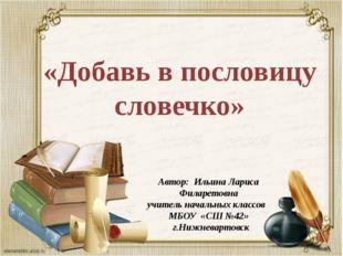 «Добавь в пословицу словечко» Автор: Ильина Лариса Филаретовна учитель началь