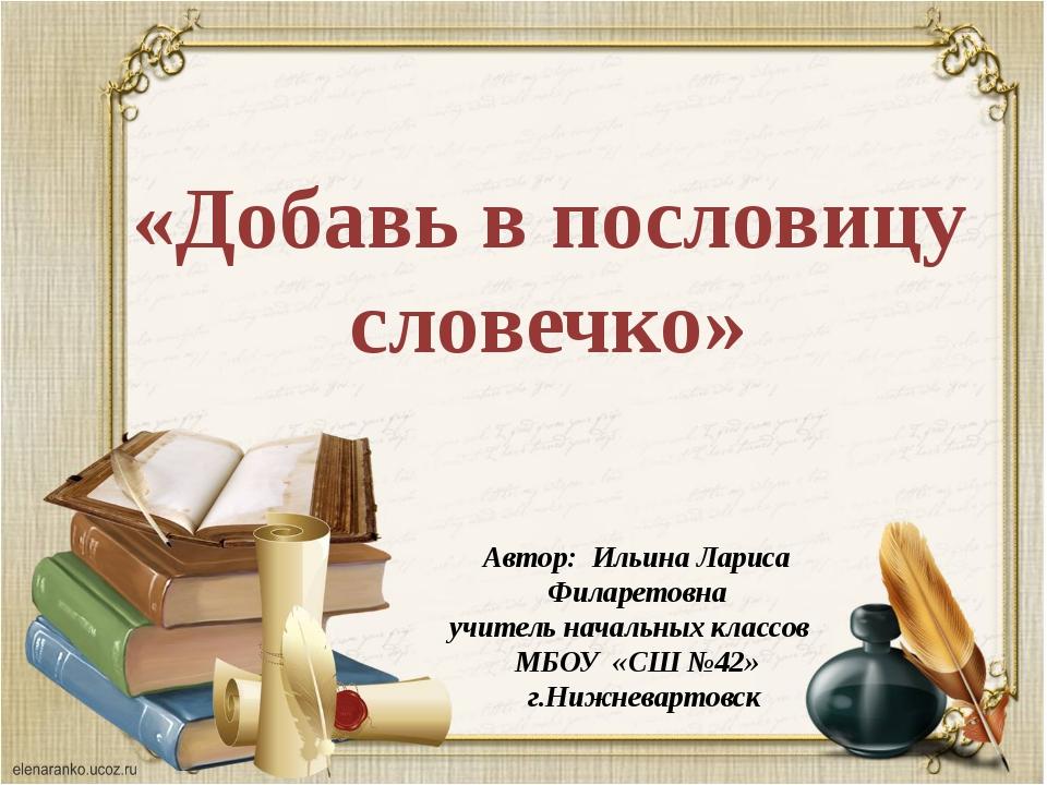 «Добавь в пословицу словечко» Автор: Ильина Лариса Филаретовна учитель началь...