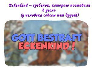 Eckenkind – «ребенок, которого поставили в угол» (у человека совсем нет друзей)