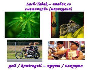 Lach-Tabak – «табак со смешинкой» (марихуана) geil / kontrageil – круто / нек