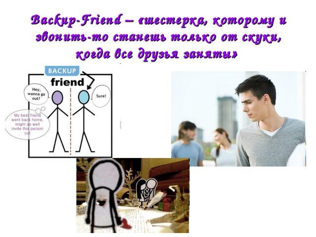 Backup-Friend – «шестерка, которому и звонить-то станешь только от скуки, ког...