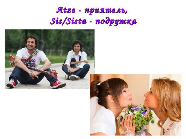 Atze - приятель, Sis/Sista - подружка