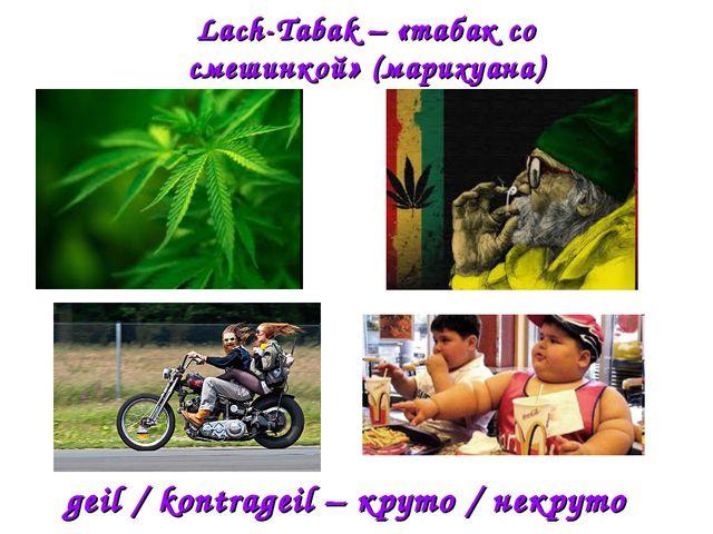 Lach-Tabak – «табак со смешинкой» (марихуана) geil / kontrageil – круто / нек...