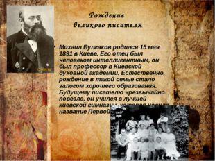Рождение великого писателя Михаил Булгаков родился 15 мая 1891 в Киеве. Его о