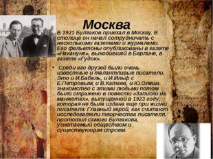 Москва В 1921 Булгаков приехал в Москву. В столице он начал сотрудничать с не