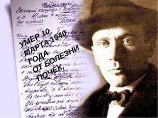 УМЕР 10 МАРТА 1940 ГОДА ОТ БОЛЕЗНИ ПОЧЕК,