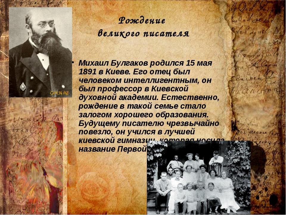Рождение великого писателя Михаил Булгаков родился 15 мая 1891 в Киеве. Его о...