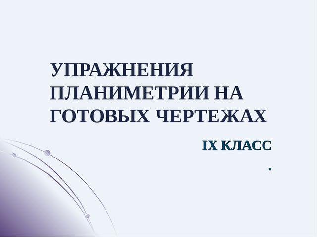 УПРАЖНЕНИЯ ПЛАНИМЕТРИИ НА ГОТОВЫХ ЧЕРТЕЖАХ IX КЛАСС .