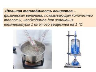Удельная теплоёмкость вещества– физическая величина, показывающая количество