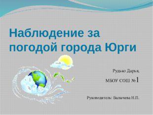 Наблюдение за погодой города Юрги Рудько Дарья, МБОУ СОШ №1 Руководитель: Бал