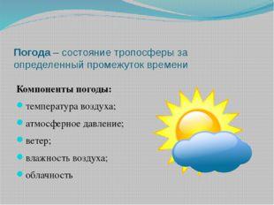 Погода – состояние тропосферы за определенный промежуток времени Компоненты п