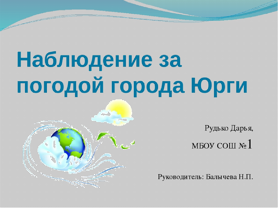 Наблюдение за погодой города Юрги Рудько Дарья, МБОУ СОШ №1 Руководитель: Бал...