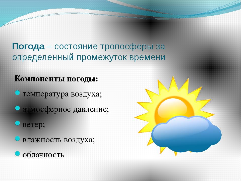 Погода – состояние тропосферы за определенный промежуток времени Компоненты п...