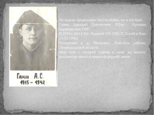 Не только прадедушка был на войне, но и его брат. Ганин Аркадий Степанович 19