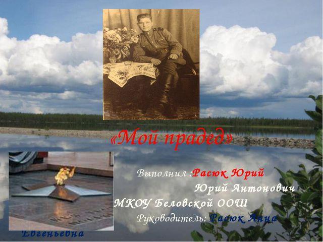 «Мой прадед» Выполнил :Расюк Юрий Антонович Юрий Антонович Ученик 6 кл. МКОУ...